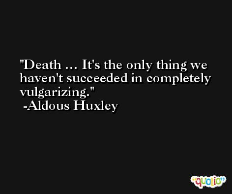 Death … It's the only thing we haven't succeeded in completely vulgarizing. -Aldous Huxley