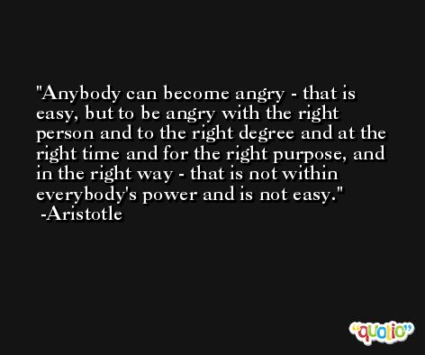 Anybody can become angry - that is easy, but to be angry with the right person and to the right degree and at the right time and for the right purpose, and in the right way - that is not within everybody's power and is not easy. -Aristotle
