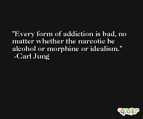 Every form of addiction is bad, no matter whether the narcotic be alcohol or morphine or idealism. -Carl Jung