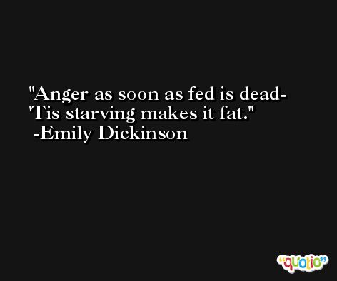 Anger as soon as fed is dead-  'Tis starving makes it fat. -Emily Dickinson