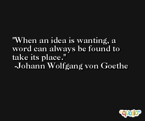 When an idea is wanting, a word can always be found to take its place. -Johann Wolfgang von Goethe