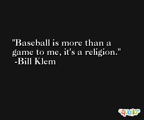Baseball is more than a game to me, it's a religion. -Bill Klem