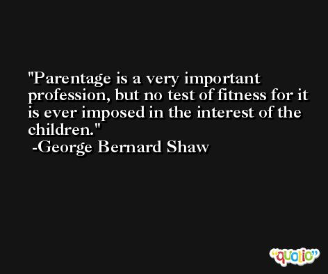 Parentage is a very important profession, but no test of fitness for it is ever imposed in the interest of the children. -George Bernard Shaw