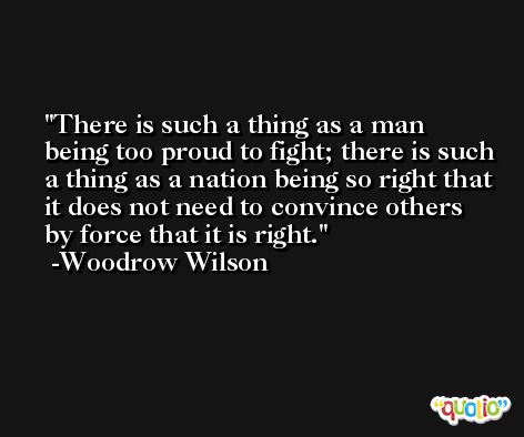 There is such a thing as a man being too proud to fight; there is such a thing as a nation being so right that it does not need to convince others by force that it is right. -Woodrow Wilson