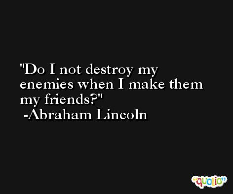 Do I not destroy my enemies when I make them my friends? -Abraham Lincoln
