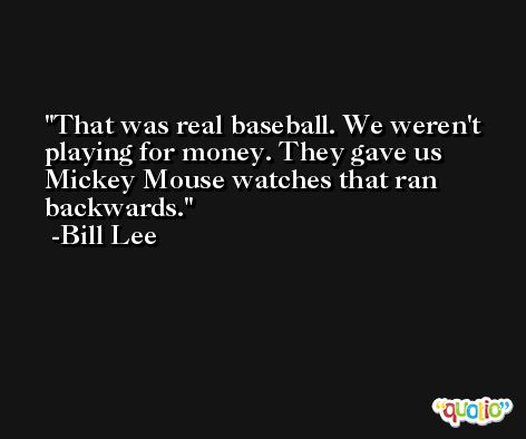 That was real baseball. We weren't playing for money. They gave us Mickey Mouse watches that ran backwards. -Bill Lee