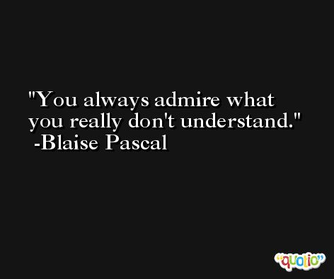 You always admire what you really don't understand. -Blaise Pascal