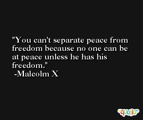 You can't separate peace from freedom because no one can be at peace unless he has his freedom. -Malcolm X