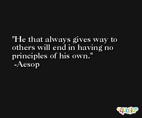 He that always gives way to others will end in having no principles of his own. -Aesop