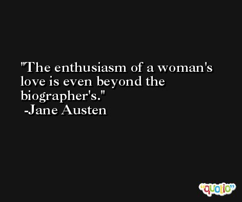The enthusiasm of a woman's love is even beyond the biographer's. -Jane Austen