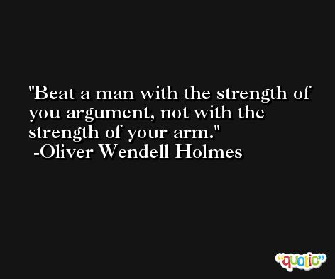Beat a man with the strength of you argument, not with the strength of your arm. -Oliver Wendell Holmes