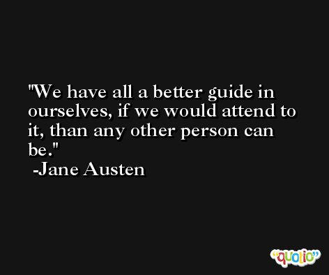 We have all a better guide in ourselves, if we would attend to it, than any other person can be. -Jane Austen