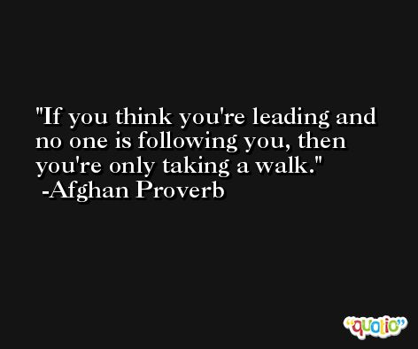 If you think you're leading and no one is following you, then you're only taking a walk. -Afghan Proverb