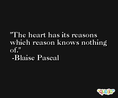 The heart has its reasons which reason knows nothing of. -Blaise Pascal
