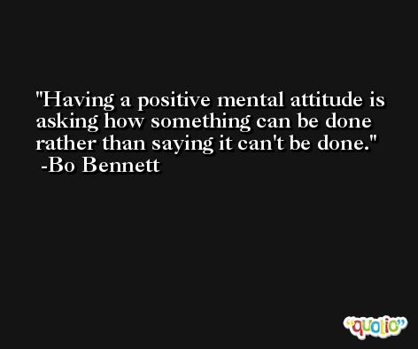 Having a positive mental attitude is asking how something can be done rather than saying it can't be done. -Bo Bennett