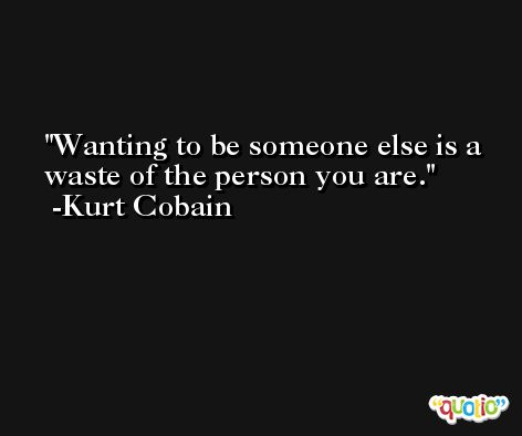 Wanting to be someone else is a waste of the person you are. -Kurt Cobain