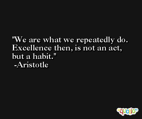 We are what we repeatedly do. Excellence then, is not an act, but a habit. -Aristotle