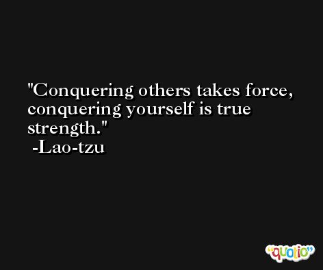 Conquering others takes force, conquering yourself is true strength. -Lao-tzu