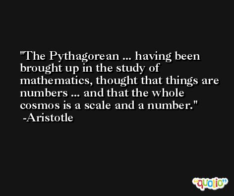 The Pythagorean ... having been brought up in the study of mathematics, thought that things are numbers ... and that the whole cosmos is a scale and a number. -Aristotle