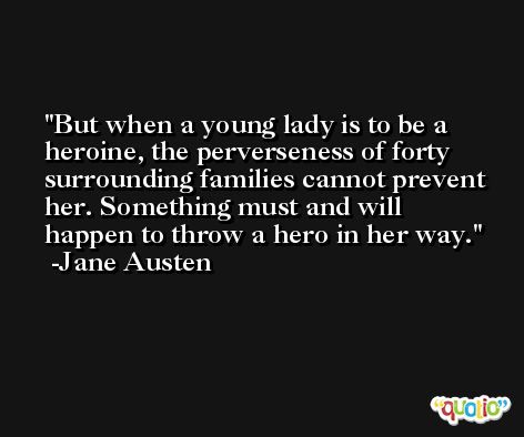 But when a young lady is to be a heroine, the perverseness of forty surrounding families cannot prevent her. Something must and will happen to throw a hero in her way. -Jane Austen