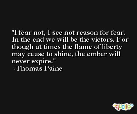 I fear not, I see not reason for fear. In the end we will be the victors. For though at times the flame of liberty may cease to shine, the ember will never expire. -Thomas Paine