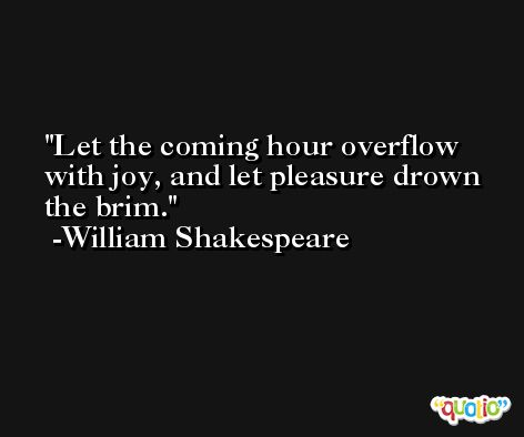 Let the coming hour overflow with joy, and let pleasure drown the brim. -William Shakespeare