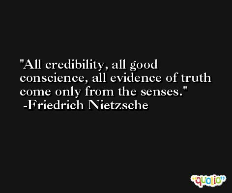 All credibility, all good conscience, all evidence of truth come only from the senses. -Friedrich Nietzsche