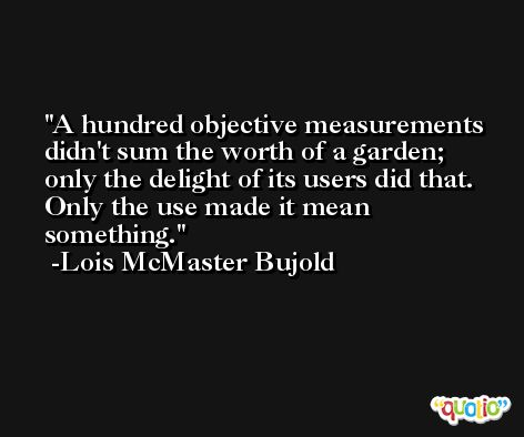 A hundred objective measurements didn't sum the worth of a garden; only the delight of its users did that. Only the use made it mean something. -Lois McMaster Bujold