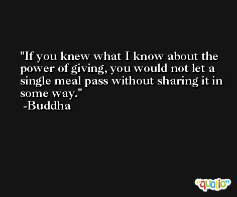 If you knew what I know about the power of giving, you would not let a single meal pass without sharing it in some way. -Buddha