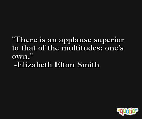 There is an applause superior to that of the multitudes: one's own. -Elizabeth Elton Smith