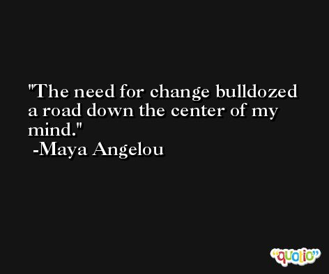 The need for change bulldozed a road down the center of my mind. -Maya Angelou