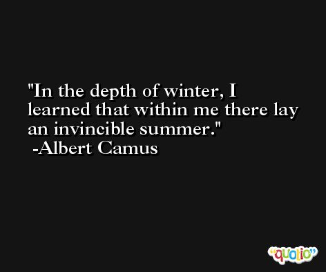 In the depth of winter, I learned that within me there lay an invincible summer. -Albert Camus