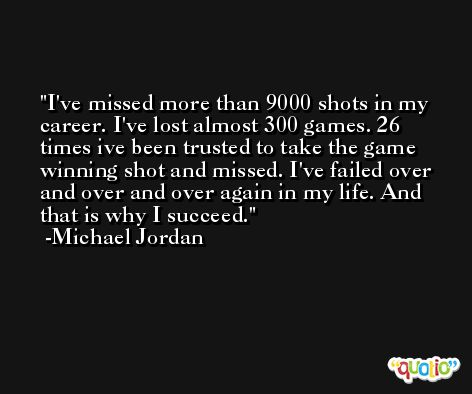 I've missed more than 9000 shots in my career. I've lost almost 300 games. 26 times ive been trusted to take the game winning shot and missed. I've failed over and over and over again in my life. And that is why I succeed. -Michael Jordan