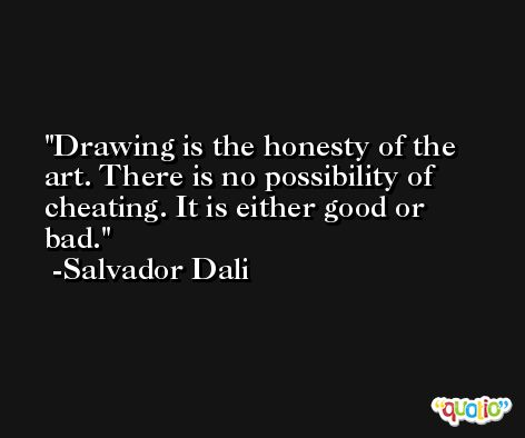 Drawing is the honesty of the art. There is no possibility of cheating. It is either good or bad. -Salvador Dali