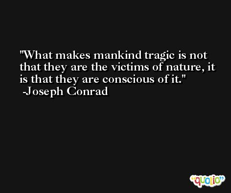 What makes mankind tragic is not that they are the victims of nature, it is that they are conscious of it. -Joseph Conrad
