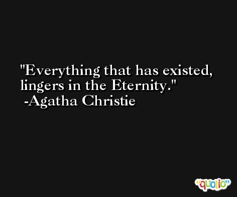 Everything that has existed, lingers in the Eternity. -Agatha Christie