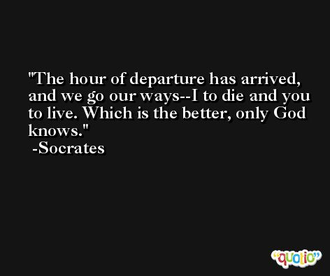The hour of departure has arrived, and we go our ways--I to die and you to live. Which is the better, only God knows. -Socrates