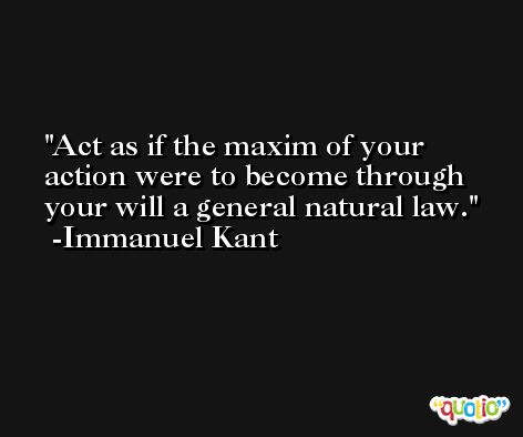 Act as if the maxim of your action were to become through your will a general natural law. -Immanuel Kant