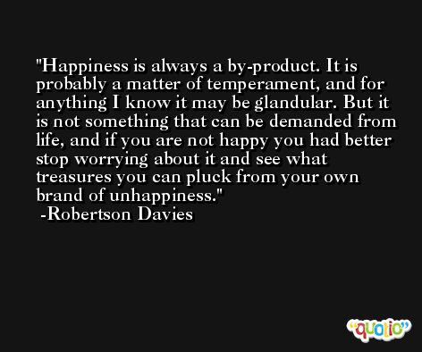 Happiness is always a by-product. It is probably a matter of temperament, and for anything I know it may be glandular. But it is not something that can be demanded from life, and if you are not happy you had better stop worrying about it and see what treasures you can pluck from your own brand of unhappiness. -Robertson Davies