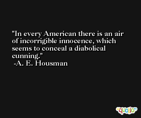 In every American there is an air of incorrigible innocence, which seems to conceal a diabolical cunning. -A. E. Housman