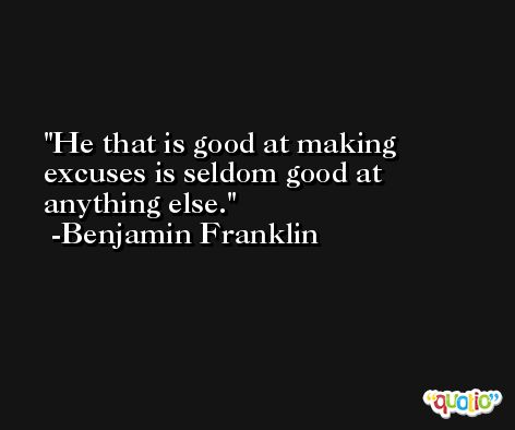 He that is good at making excuses is seldom good at anything else. -Benjamin Franklin