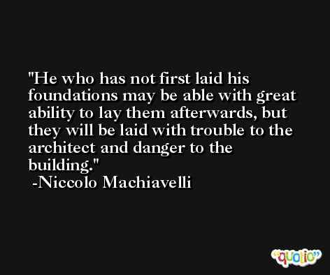 He who has not first laid his foundations may be able with great ability to lay them afterwards, but they will be laid with trouble to the architect and danger to the building. -Niccolo Machiavelli