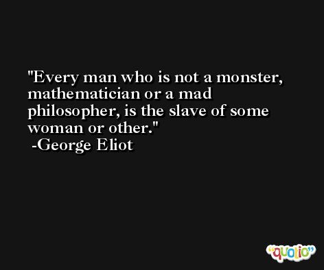Every man who is not a monster, mathematician or a mad philosopher, is the slave of some woman or other. -George Eliot