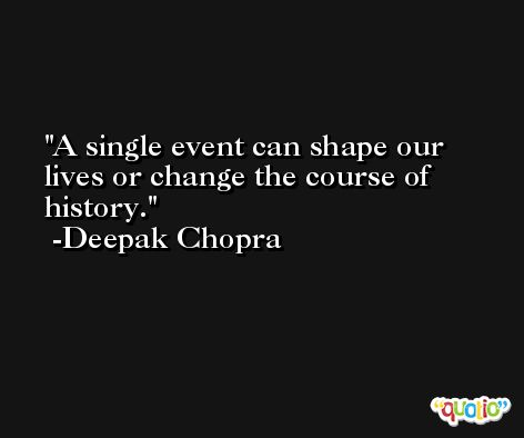 A single event can shape our lives or change the course of history. -Deepak Chopra