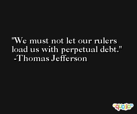 We must not let our rulers load us with perpetual debt. -Thomas Jefferson