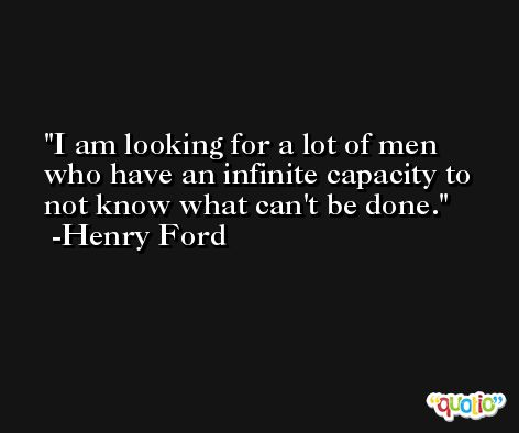 I am looking for a lot of men who have an infinite capacity to not know what can't be done. -Henry Ford