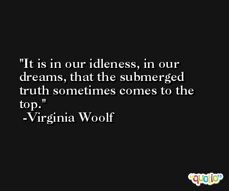 It is in our idleness, in our dreams, that the submerged truth sometimes comes to the top. -Virginia Woolf