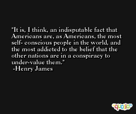 It is, I think, an indisputable fact that Americans are, as Americans, the most self- conscious people in the world, and the most addicted to the belief that the other nations are in a conspiracy to under-value them. -Henry James