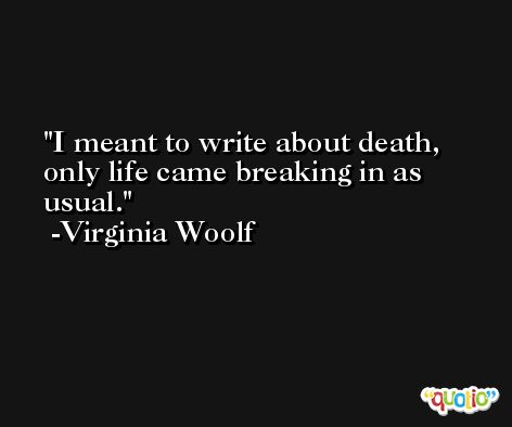I meant to write about death, only life came breaking in as usual. -Virginia Woolf