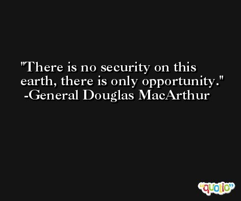 There is no security on this earth, there is only opportunity. -General Douglas MacArthur